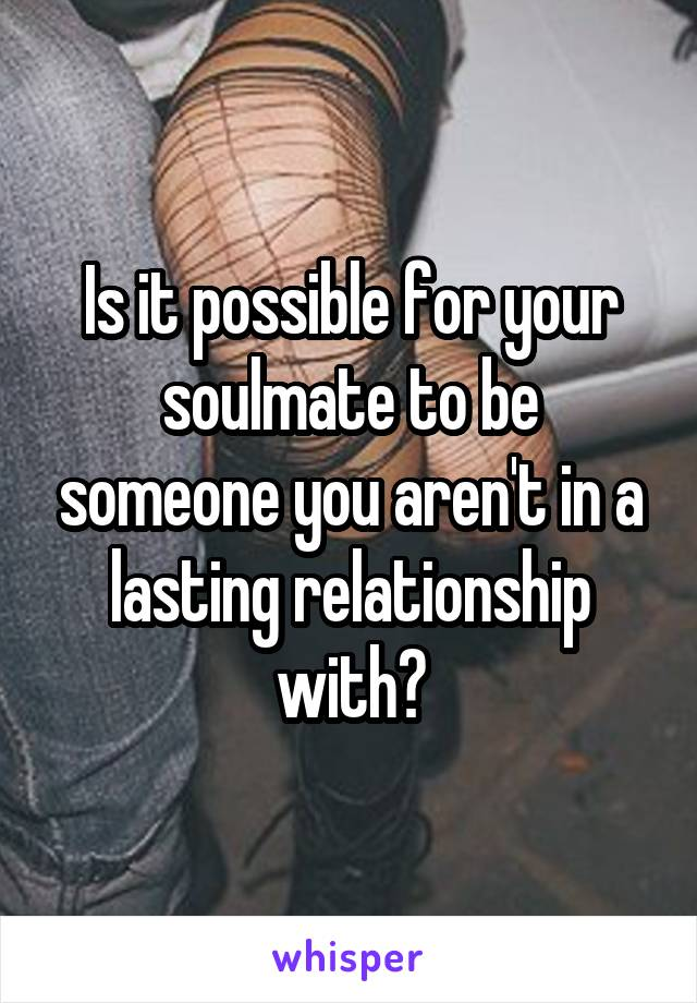 Is it possible for your soulmate to be someone you aren't in a lasting relationship with?