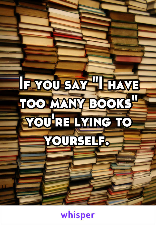 """If you say """"I have too many books"""" you're lying to yourself."""