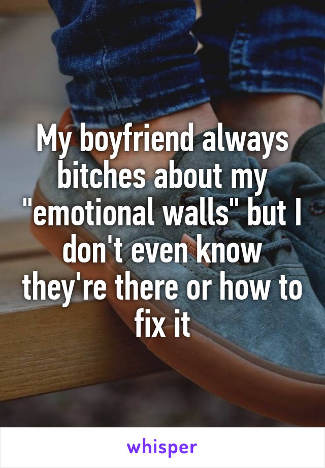 """My boyfriend always bitches about my """"emotional walls"""" but I don't even know they're there or how to fix it"""