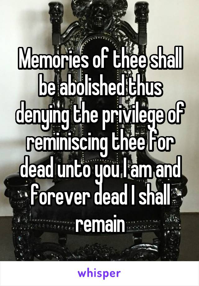 Memories of thee shall be abolished thus denying the privilege of reminiscing thee for dead unto you I am and forever dead I shall remain