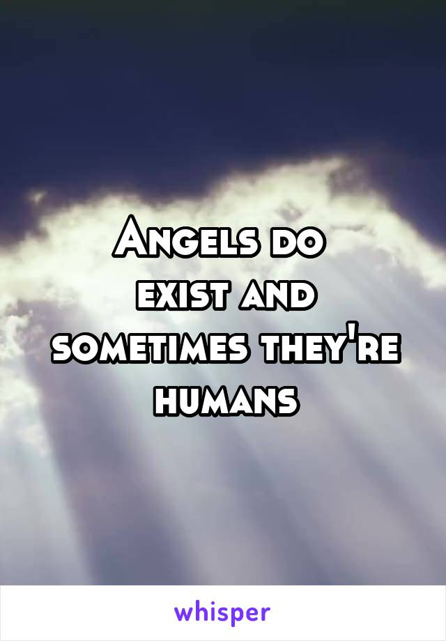 Angels do  exist and sometimes they're humans