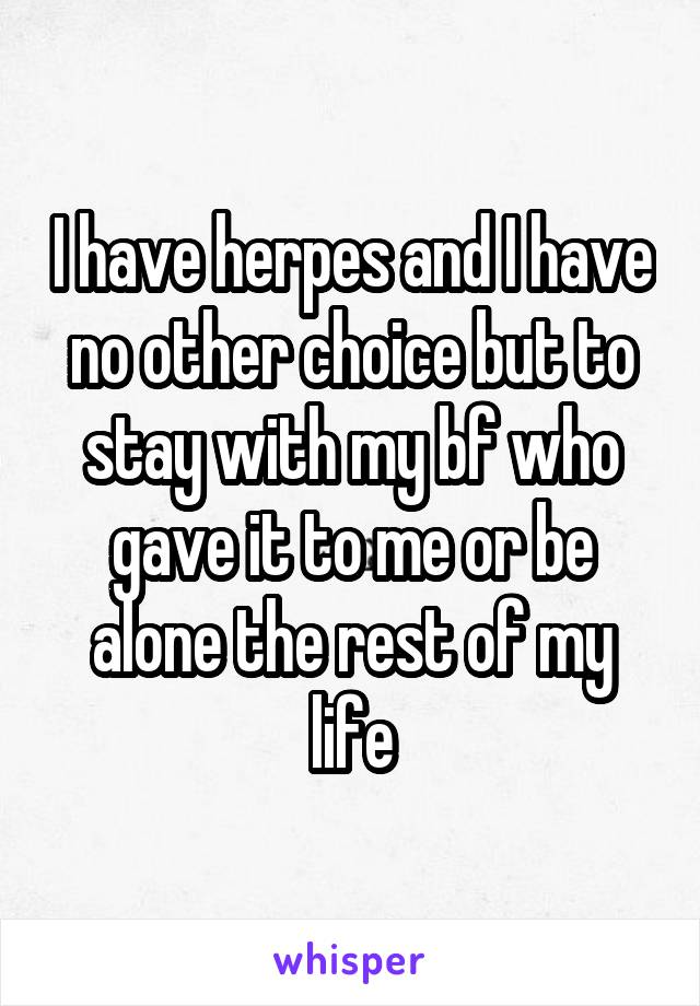 I have herpes and I have no other choice but to stay with my bf who gave it to me or be alone the rest of my life
