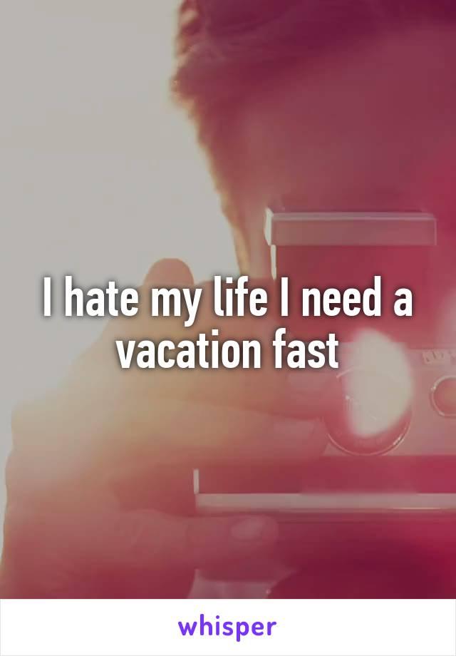 I hate my life I need a vacation fast