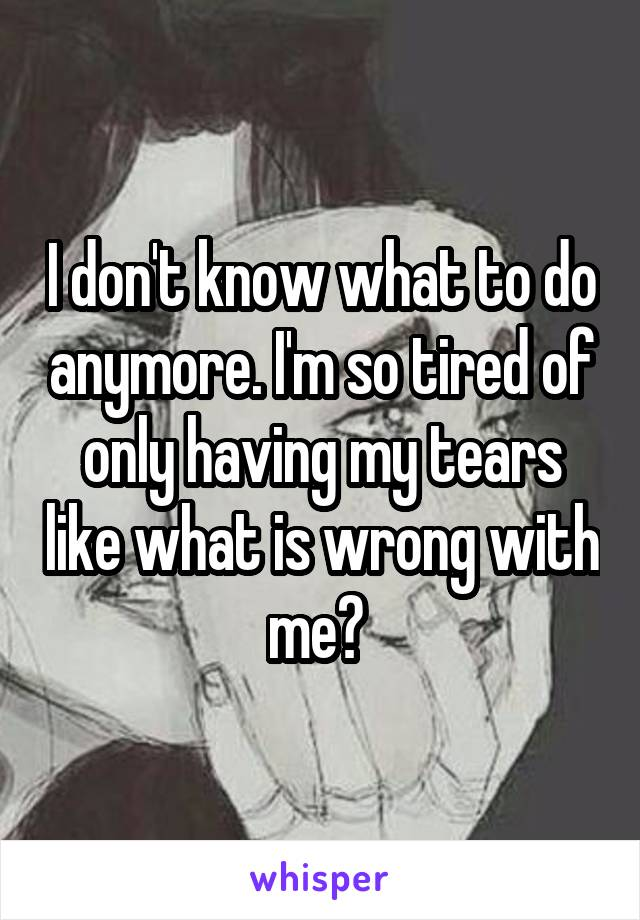 I don't know what to do anymore. I'm so tired of only having my tears like what is wrong with me?
