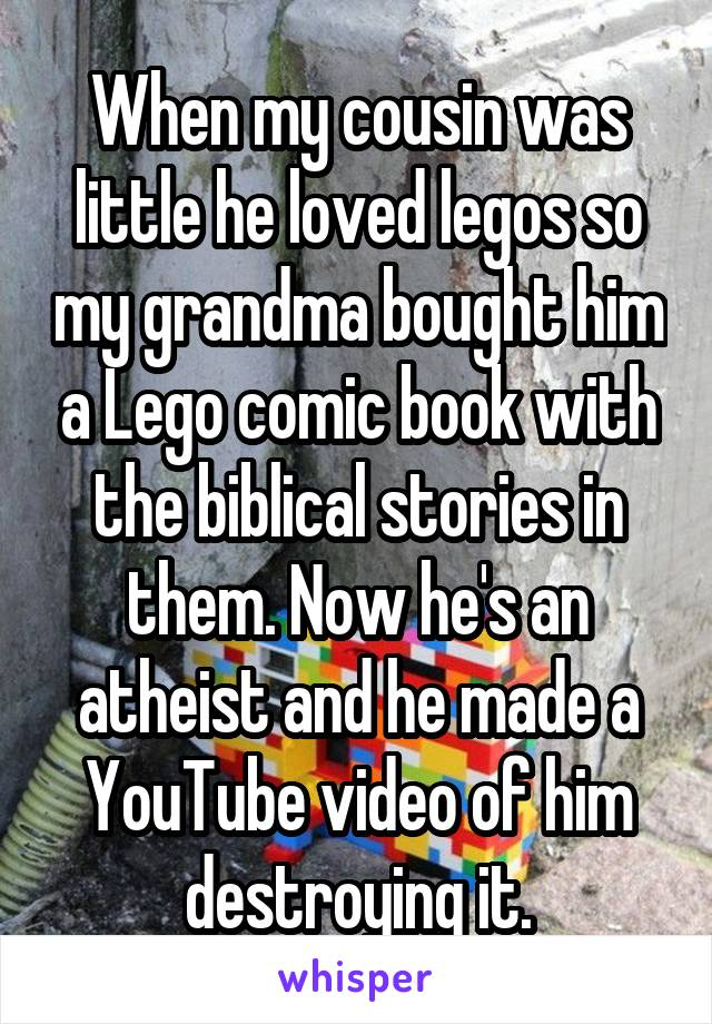 When my cousin was little he loved legos so my grandma bought him a Lego comic book with the biblical stories in them. Now he's an atheist and he made a YouTube video of him destroying it.