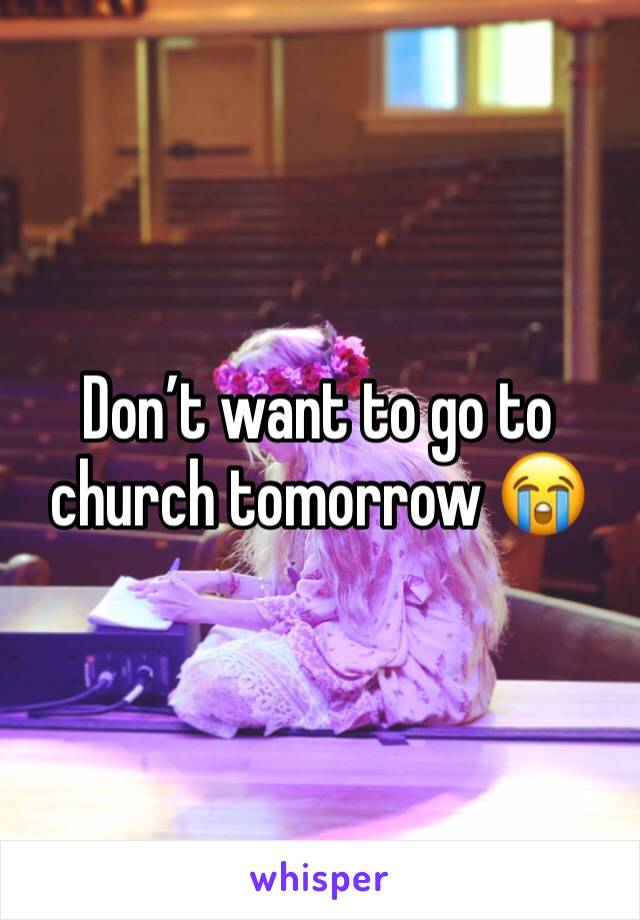 Don't want to go to church tomorrow 😭