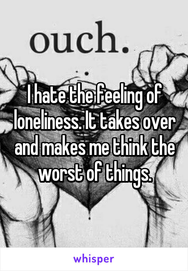 I hate the feeling of loneliness. It takes over and makes me think the worst of things.