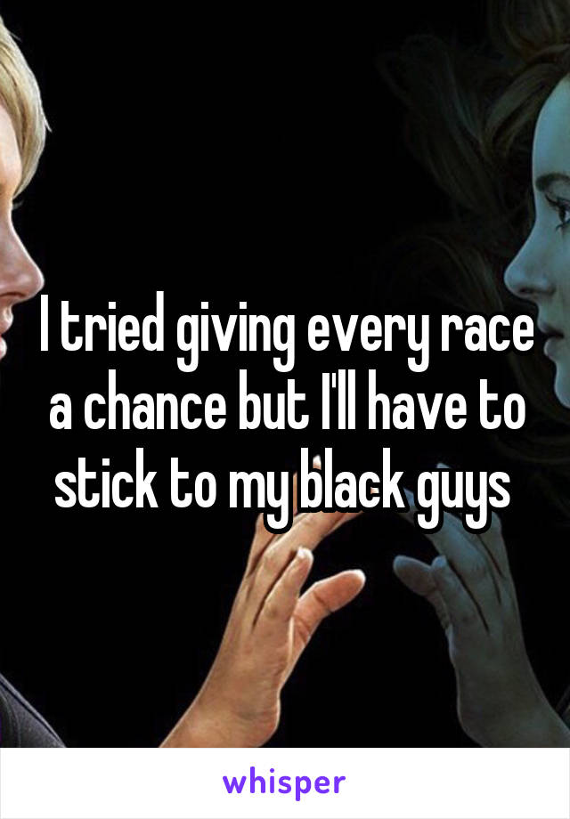 I tried giving every race a chance but I'll have to stick to my black guys
