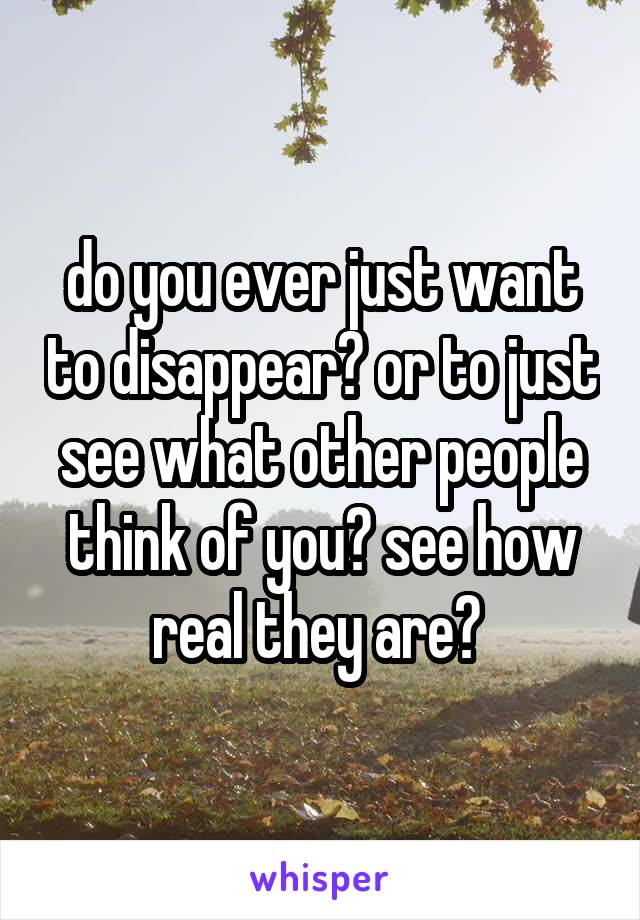 do you ever just want to disappear? or to just see what other people think of you? see how real they are?