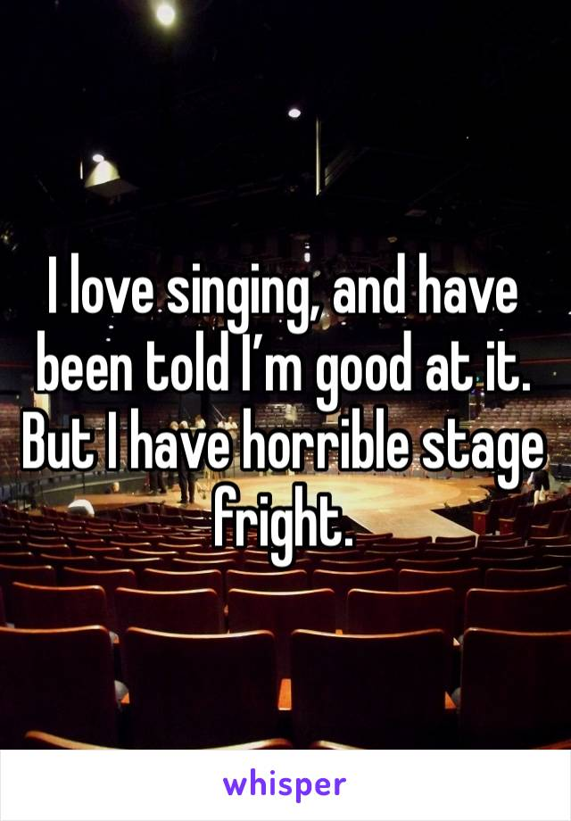 I love singing, and have been told I'm good at it. But I have horrible stage fright.