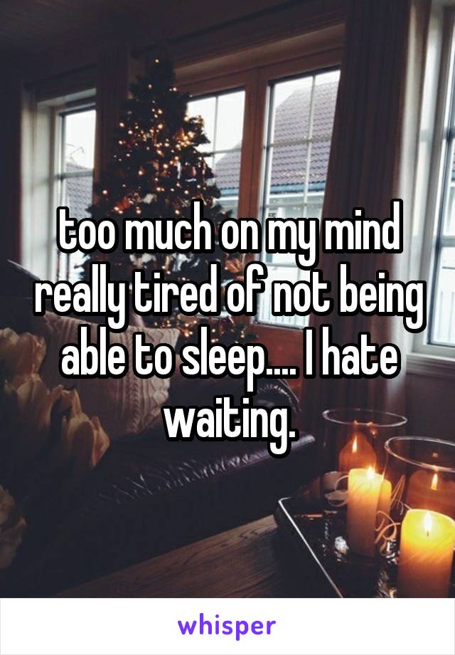 too much on my mind really tired of not being able to sleep.... I hate waiting.