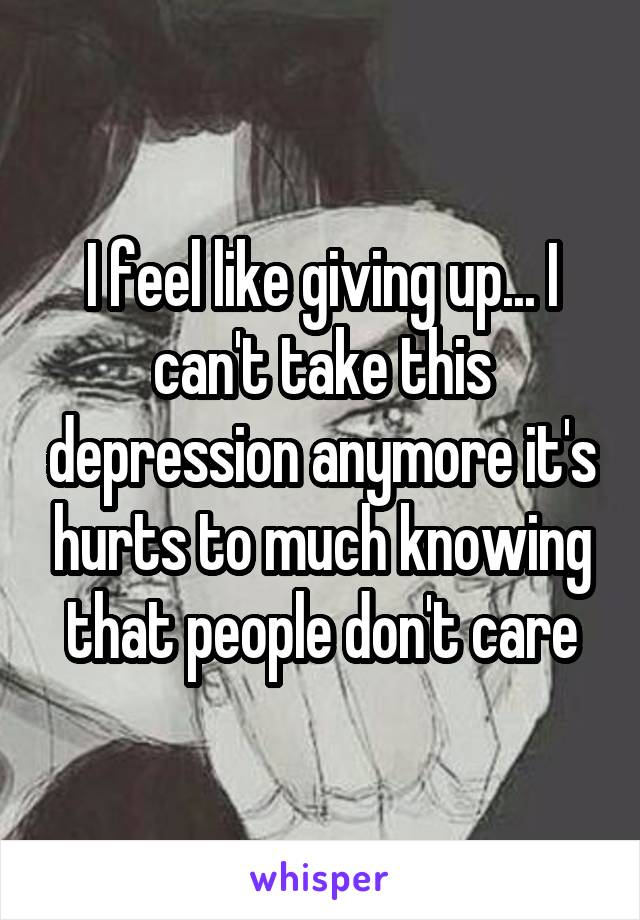 I feel like giving up... I can't take this depression anymore it's hurts to much knowing that people don't care