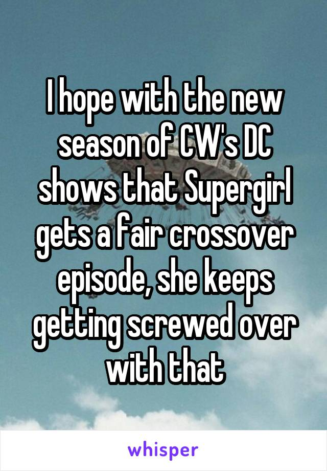 I hope with the new season of CW's DC shows that Supergirl gets a fair crossover episode, she keeps getting screwed over with that