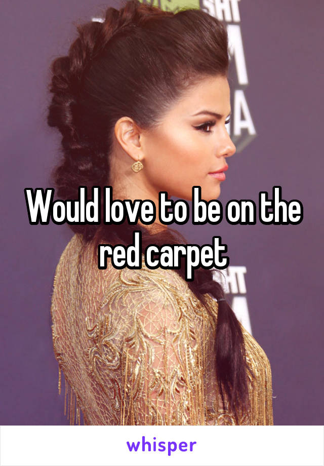 Would love to be on the red carpet