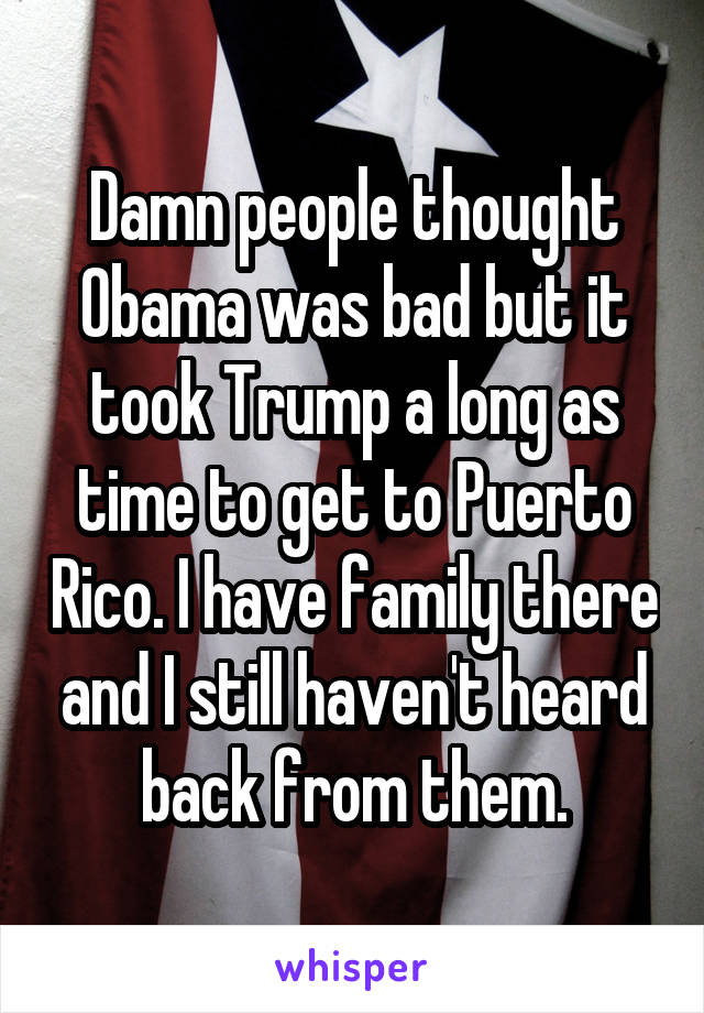 Damn people thought Obama was bad but it took Trump a long as time to get to Puerto Rico. I have family there and I still haven't heard back from them.