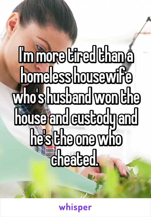 I'm more tired than a homeless housewife who's husband won the house and custody and he's the one who cheated.