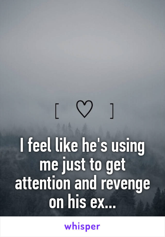 I feel like he's using me just to get attention and revenge on his ex...