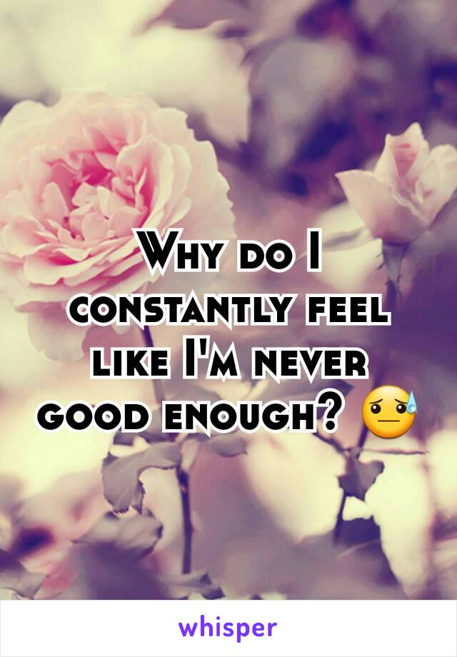 Why do I constantly feel like I'm never good enough? 😓