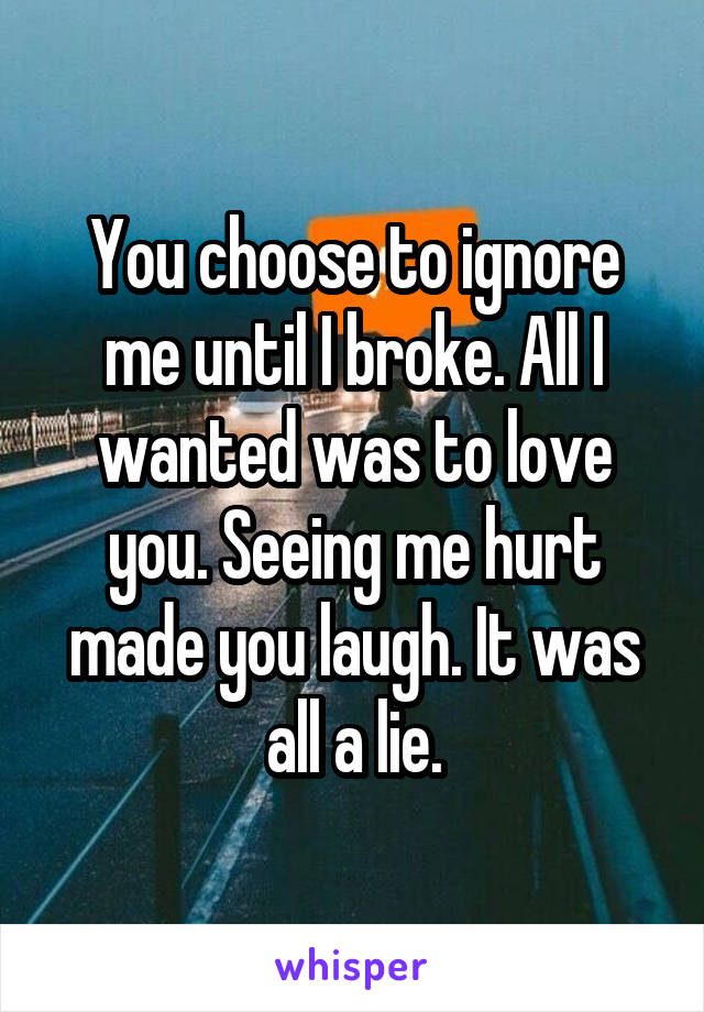 You choose to ignore me until I broke. All I wanted was to love you. Seeing me hurt made you laugh. It was all a lie.