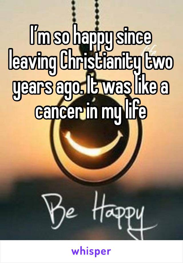 I'm so happy since leaving Christianity two years ago. It was like a cancer in my life