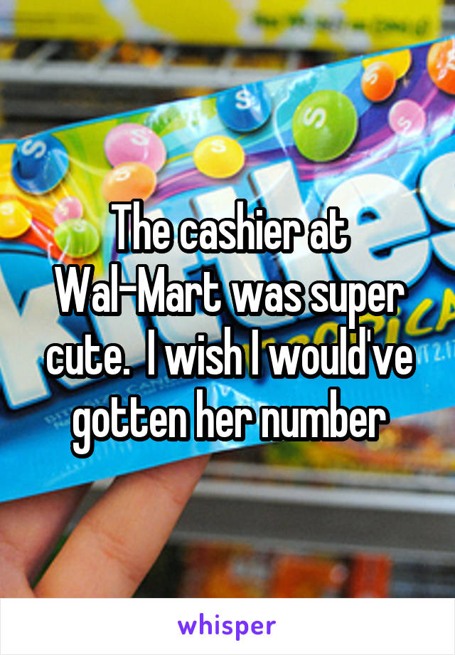 The cashier at Wal-Mart was super cute.  I wish I would've gotten her number