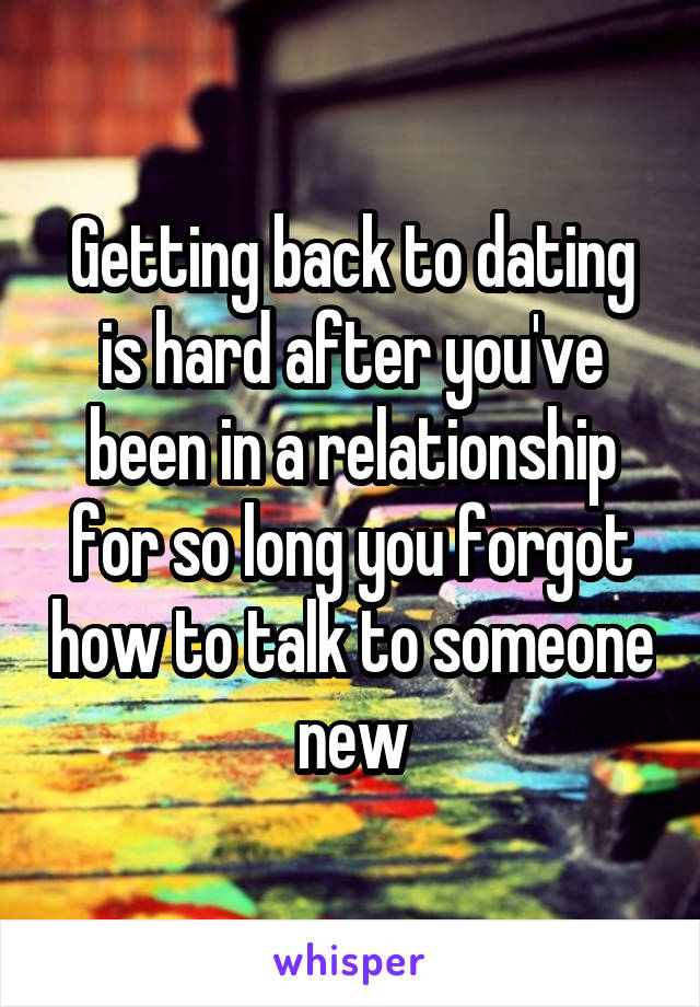 Getting back to dating is hard after you've been in a relationship for so long you forgot how to talk to someone new
