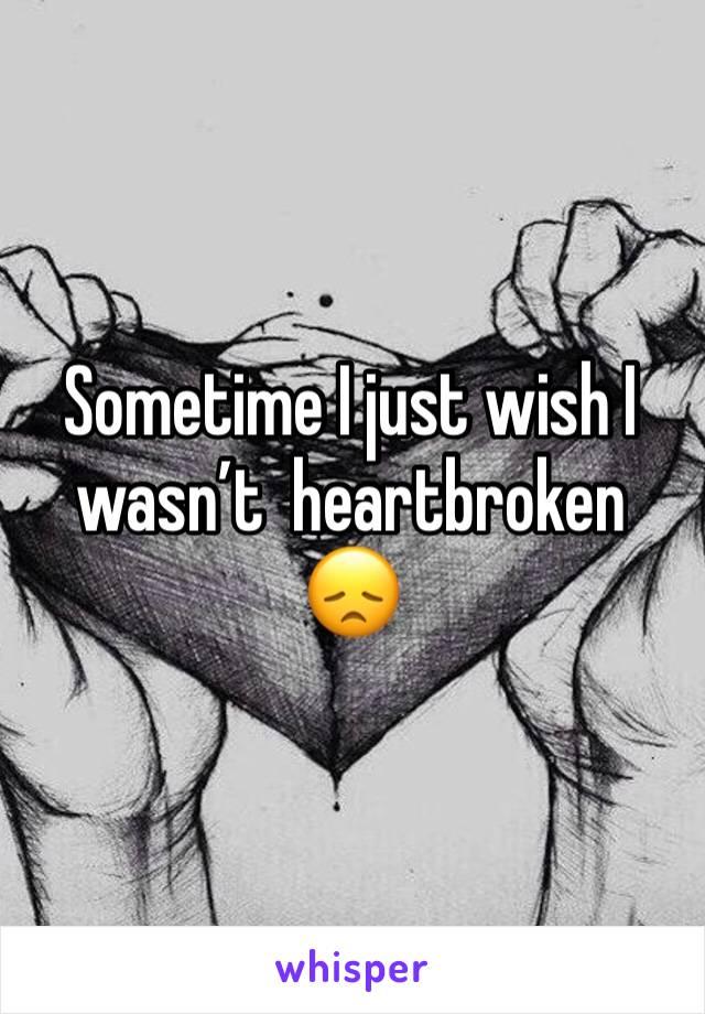 Sometime I just wish I wasn't  heartbroken 😞