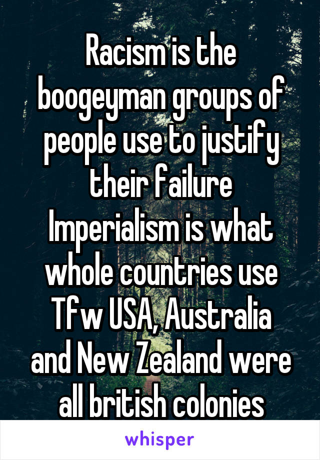 Racism is the boogeyman groups of people use to justify their failure Imperialism is what whole countries use Tfw USA, Australia and New Zealand were all british colonies
