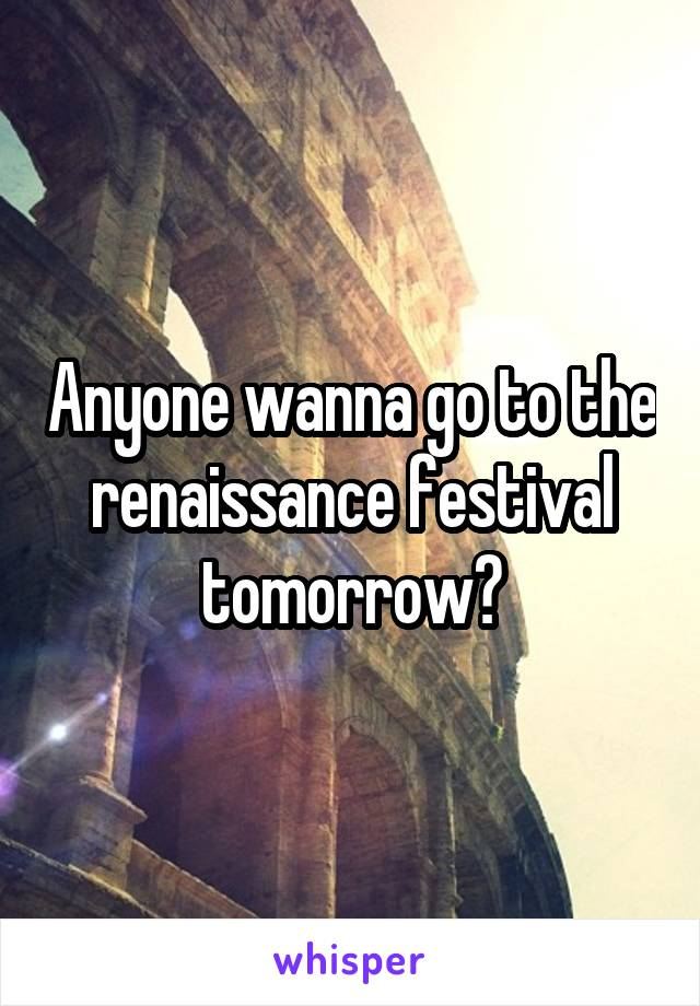 Anyone wanna go to the renaissance festival tomorrow?