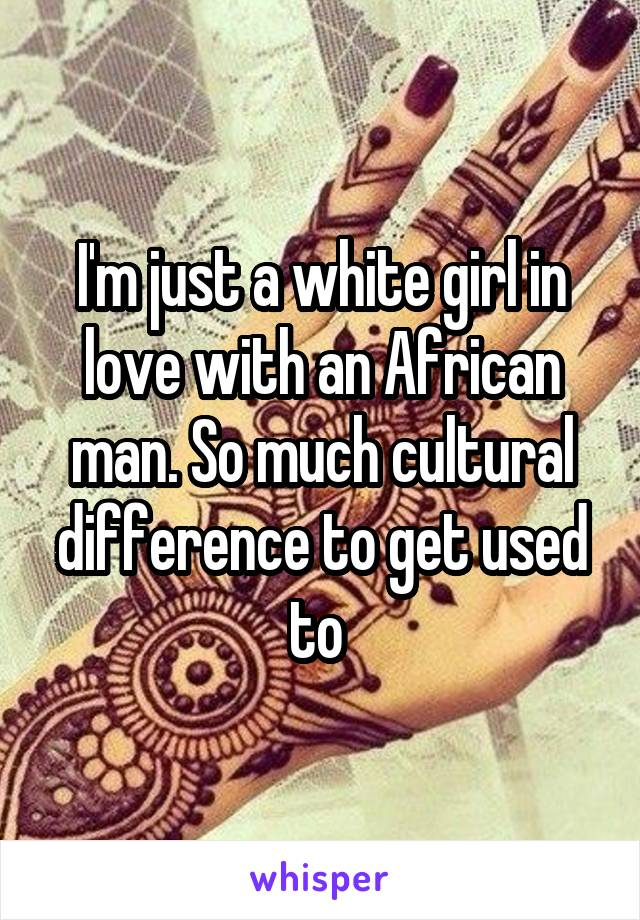 I'm just a white girl in love with an African man. So much cultural difference to get used to