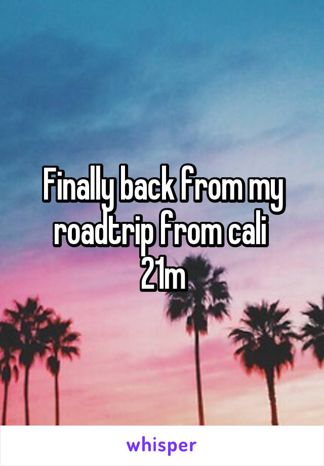 Finally back from my roadtrip from cali  21m
