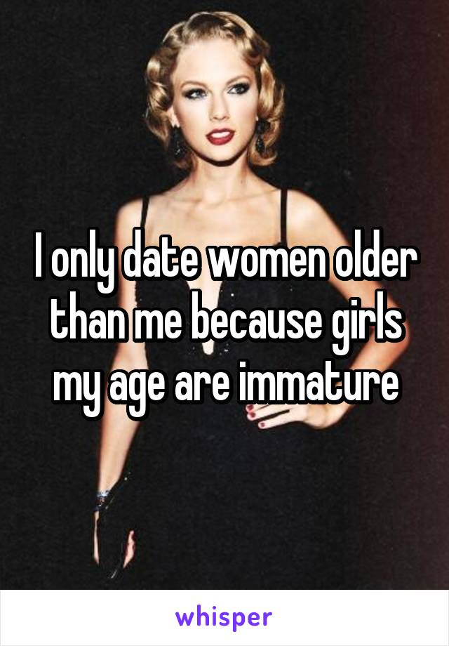 I only date women older than me because girls my age are immature