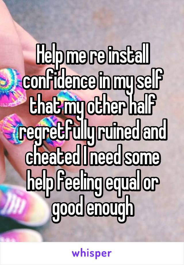 Help me re install confidence in my self that my other half regretfully ruined and cheated I need some help feeling equal or good enough