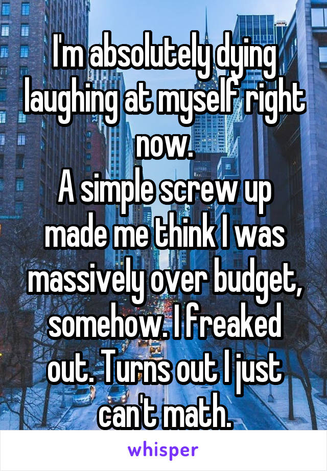 I'm absolutely dying laughing at myself right now. A simple screw up made me think I was massively over budget, somehow. I freaked out. Turns out I just can't math.