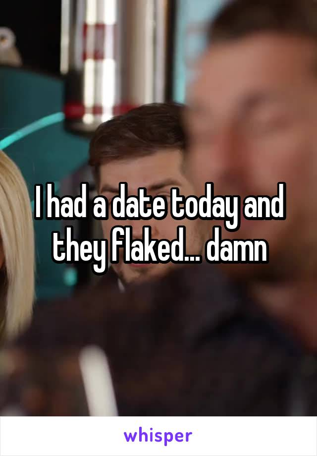 I had a date today and they flaked... damn