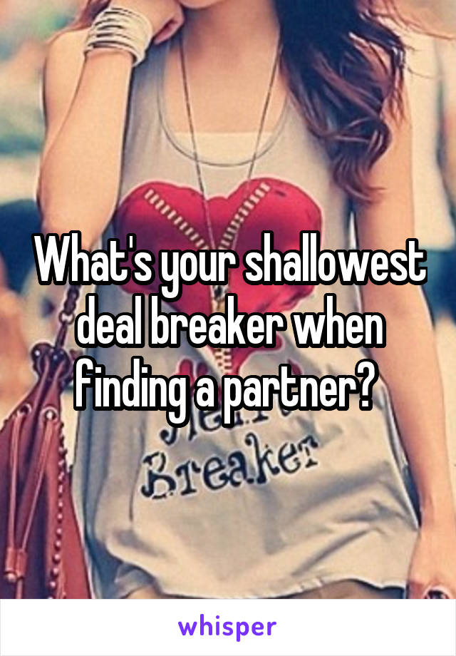 What's your shallowest deal breaker when finding a partner?