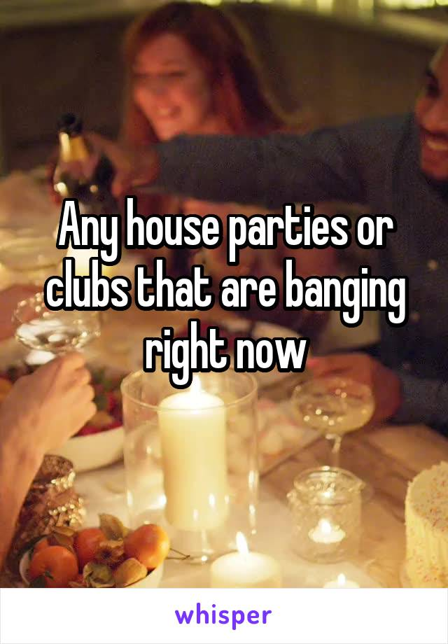 Any house parties or clubs that are banging right now