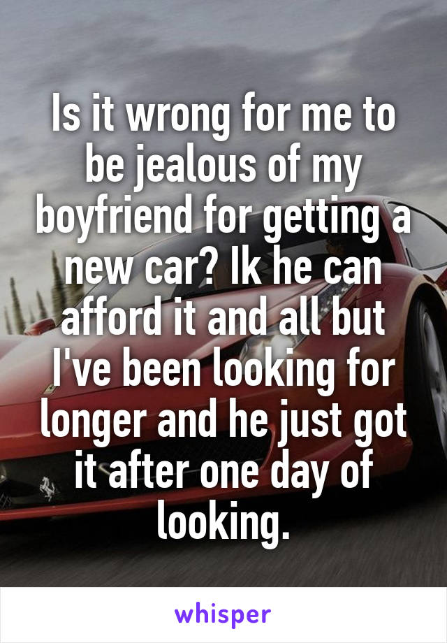 Is it wrong for me to be jealous of my boyfriend for getting a new car? Ik he can afford it and all but I've been looking for longer and he just got it after one day of looking.