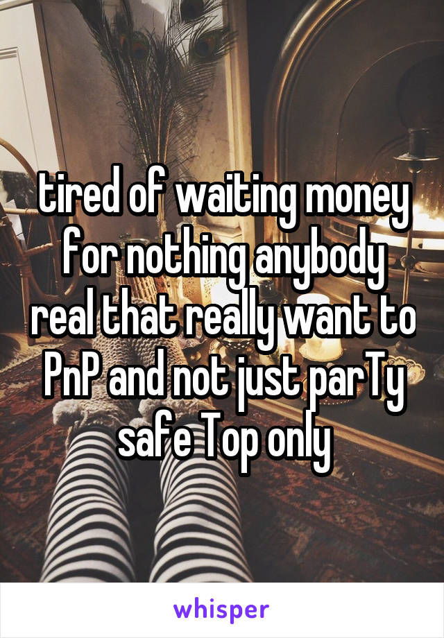 tired of waiting money for nothing anybody real that really want to PnP and not just parTy safe Top only