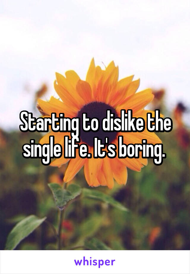 Starting to dislike the single life. It's boring.