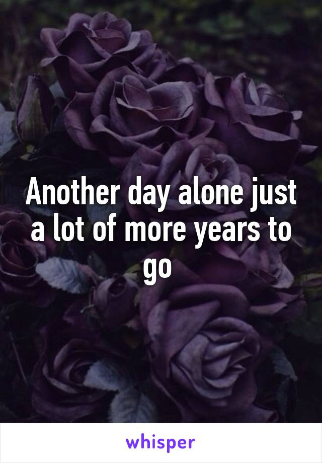 Another day alone just a lot of more years to go