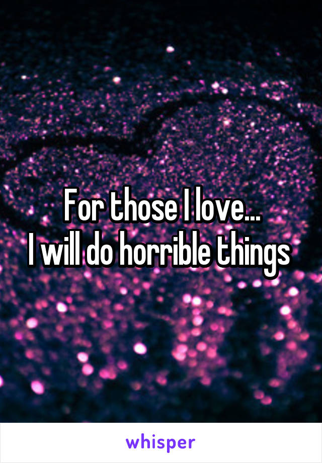 For those I love... I will do horrible things
