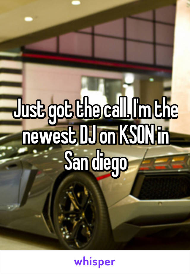 Just got the call. I'm the newest DJ on KSON in San diego