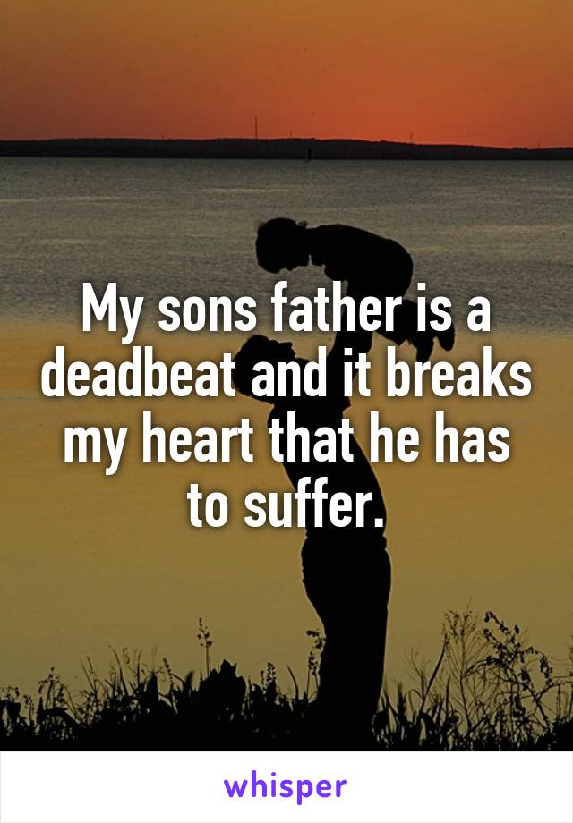 My sons father is a deadbeat and it breaks my heart that he has to suffer.