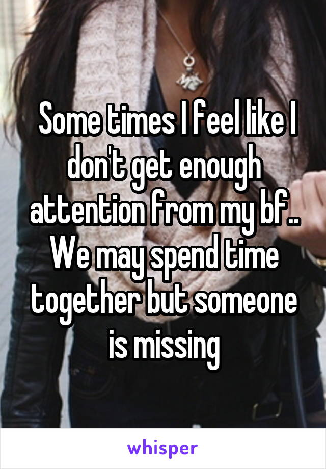 Some times I feel like I don't get enough attention from my bf.. We may spend time together but someone is missing