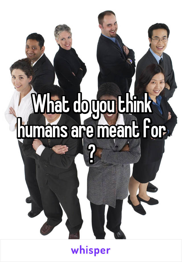 What do you think humans are meant for ?