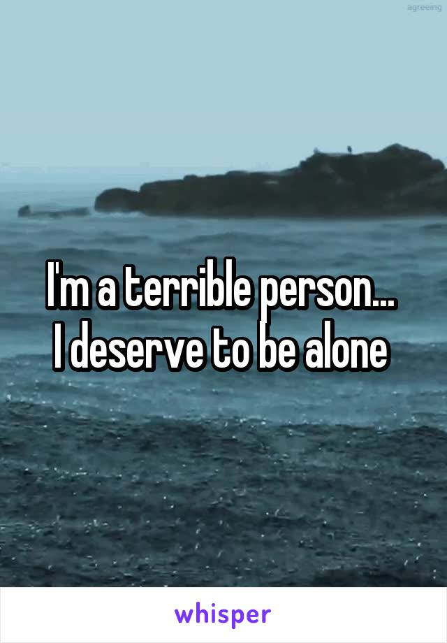 I'm a terrible person...  I deserve to be alone