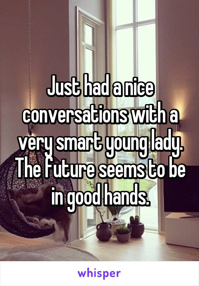 Just had a nice conversations with a very smart young lady. The future seems to be in good hands.