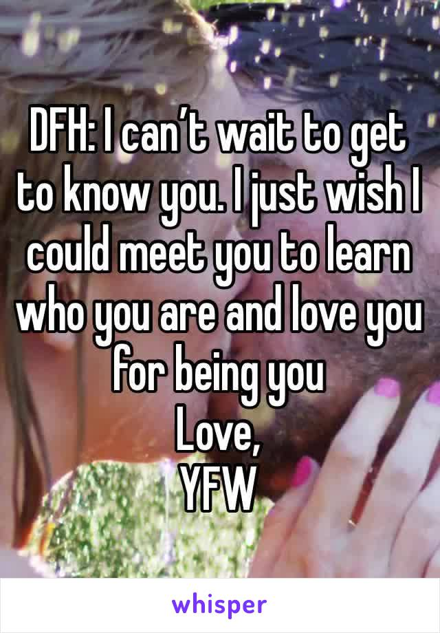 DFH: I can't wait to get to know you. I just wish I could meet you to learn who you are and love you for being you  Love, YFW