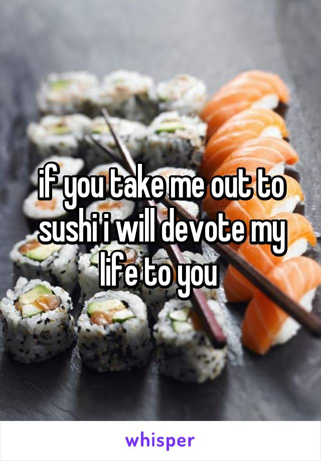 if you take me out to sushi i will devote my life to you